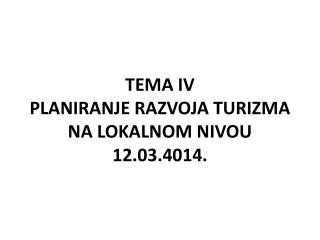 TEMA IV PLANIRANJE RAZVOJA TURIZMA NA LOKALNOM NIVOU 12.03.4014.