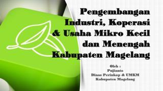 Oleh : Pujianto Dinas Perinkop & UMKM  Kabupaten Magelang