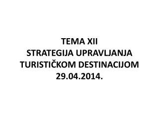 TEMA XII STRATEGIJA  UPRAVLJANJA  TURISTIČKOM DESTINACIJOM 29.04.2014.