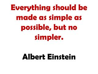 Everything should be made as simple as possible, but no simpler. Albert Einstein