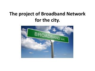 The project of  Broadband  Network for  the  city.