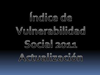Índice de Vulnerabilidad Social 2011 Actualización