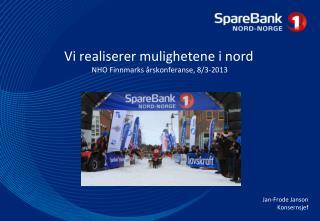 Vi realiserer mulighetene i nord   NHO Finnmarks  årskonferanse , 8/3-2013