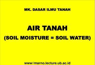 MK. DASAR ILMU TANAH AIR  TANAH (SOIL MOISTURE = SOIL WATER) www// marno.lecture.ub.ac.id