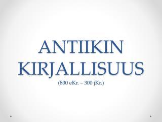 ANTIIKIN KIRJALLISUUS (800 eKr. � 300 jKr.)