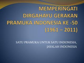 MEMPERINGATI DIRGAHAYU GERAKAN PRAMUKA INDONESIA KE -50 (1961 – 2011)