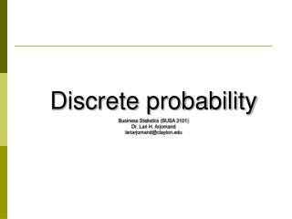 Discrete probability Business Statistics (BUSA 3101) Dr. Lari H. Arjomand lariarjomand@clayton