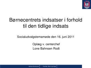 Børnecentrets indsatser i forhold til den tidlige indsats Socialudvalgstemamøde den 16. juni 2011