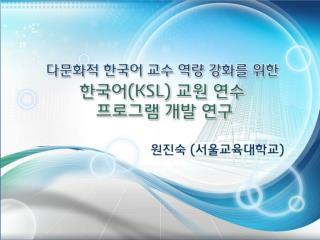한국어 교육과정 도입에 따른 KSL  교원 연수의 필요성 대두