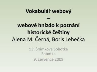 Vokabulář webový – webové hnízdo k poznání historické češtiny Alena M. Černá, Boris Lehečka