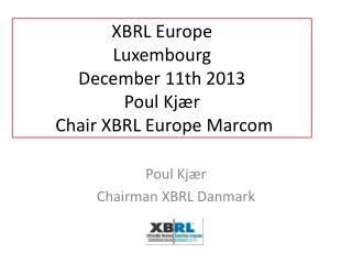 XBRL Europe Luxembourg December 11th 2013 Poul Kjær  Chair XBRL Europe  Marcom