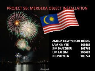 PROJECT 5B: MERDEKA OBJECT INSTALLATION