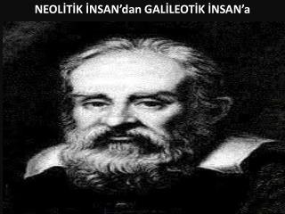NEOLİTİK  İNSAN'dan  GALİLEOTİK  İNSAN'a
