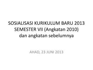 S OSIALISASI KURIKULUM BARU  2013 SEMESTER VII (Angkatan 2010) dan angkatan sebelumnya