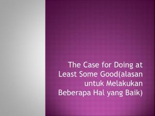 The Case for Doing at Least Some Good(alasan untuk Melakukan Beberapa Hal yang Baik)