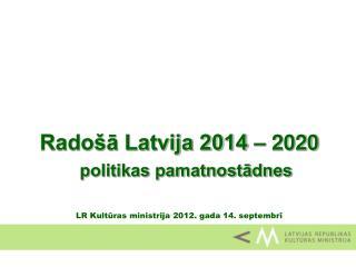 Radošā Latvija 2014  – 2020  politikas pamatnostādnes