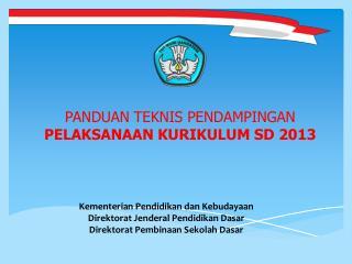 PANDUAN  TEKNIS PENDAMPINGAN PELAKSANAAN  KURIKULUM SD 2013
