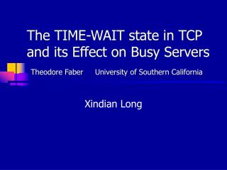 The TIME-WAIT state in TCP and its Effect on Busy Servers    Theodore Faber     University of Southern California