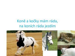 Koně a kočky mám ráda, na koních ráda jezdím