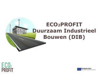 ECO 2 PROFIT Duurzaam Industrieel Bouwen  (DIB)