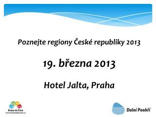 Poznejte regiony České republiky 2013  19.  března  2013 Hotel Jalta, Praha