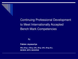 Continuing Professional Development   to Meet Internationally Accepted     Bench Mark Competencies     By   Fabian Jayas