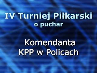 IV Turniej  P iłkarski o puchar Komendanta KPP w Policach