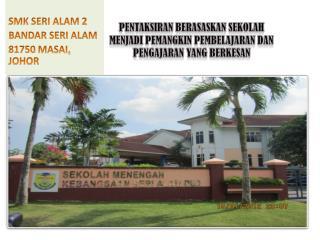 SMK SERI ALAM 2 BANDAR SERI ALAM 81750 MASAI,      JOHOR