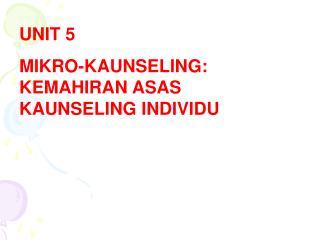 UNIT  5 MIKRO-KAUNSELING: KEMAHIRAN ASAS KAUNSELING INDIVIDU