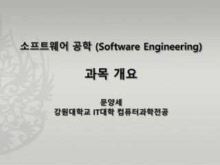 소프트웨어 공학  (Software Engineering ) 과목 개요 문양세 강원대학교  IT 대학  컴퓨터과학전공