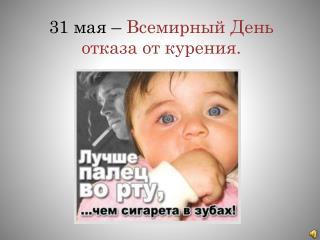 31  мая –  Всемирный День отказа от курения.