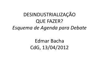 DESINDUSTRIALIZAÇÃO QUE  FAZER? Esquema de Agenda para Debate Edmar  Bacha CdG , 13/04/2012