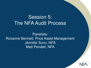 Session 5: The NFA Audit Process  Panelists: Roxanne Bennett, Price Asset Management Jennifer Sunu, NFA Matt Pendell, NF