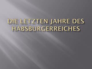 Die letzten Jahre des Habsburgerreiches