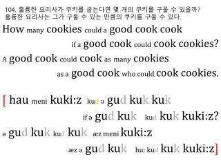 104.  훌륭한 요리사가 쿠키를 굽는다면 몇 개의 쿠키를 구울 수 있을까 ? 훌륭한 요리사는 그가 구울 수 있는 만큼의 쿠키를 구울 수 있다 .