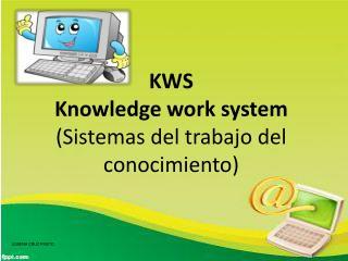 KWS Knowledge work system ( Sistemas del trabajo del conocimiento )