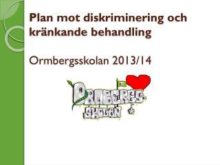 Plan mot diskriminering och  kr�nkande behandling Ormbergsskolan 2013/14