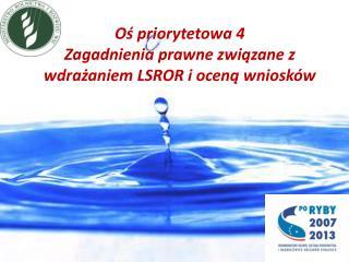 Oś priorytetowa 4 Zagadnienia prawne związane z wdrażaniem LSROR i oceną wniosków