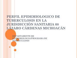 PERFIL EPIDEMIOLOGICO DE TUBERCULOSIS EN LA JURISDICCIÓN SANITARIA 08 LÁZARO CÁRDENAS MICHOACÁN
