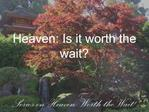 Heaven: Is it worth the wait