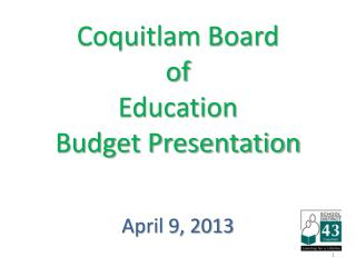 Coquitlam Board  of  Education Budget Presentation April 9, 2013
