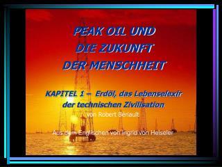 PEAK OIL UND  DIE ZUKUNFT DER MENSCHHEIT   KAPITEL 1    Erd l, das Lebenselexir der technischen Zivilisation von Robert