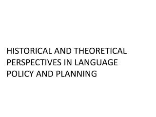 HISTORICAL AND THEORETICAL PERSPECTIVES IN LANGUAGE POLICY AND PLANNING