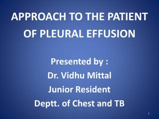 APPROACH TO THE PATIENT OF PLEURAL EFFUSION  Presented by : Dr.  Vidhu Mittal Junior Resident