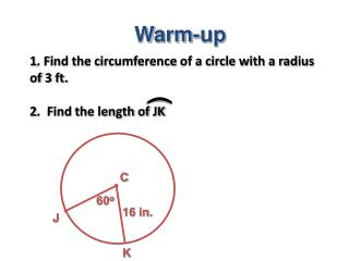 1. Find the circumference of a circle with a radius of 3 ft.  2.  Find the length of JK