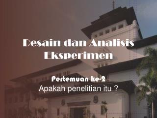Desain dan Analisis Eksperimen Pertemuan ke -2 Apakah penelitian itu  ?