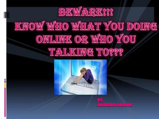 Beware!!! Know who what you doing online or who you talking t0???