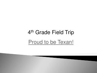 4 th  Grade Field Trip  Proud to be Texan!