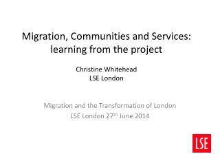 Migration, Communities and Services: learning from the project Christine Whitehead LSE London