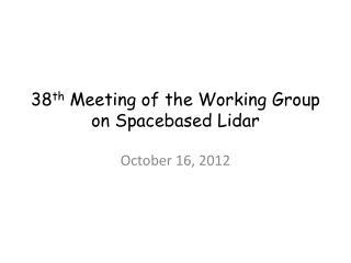 38 th  Meeting of the Working Group on Spacebased Lidar